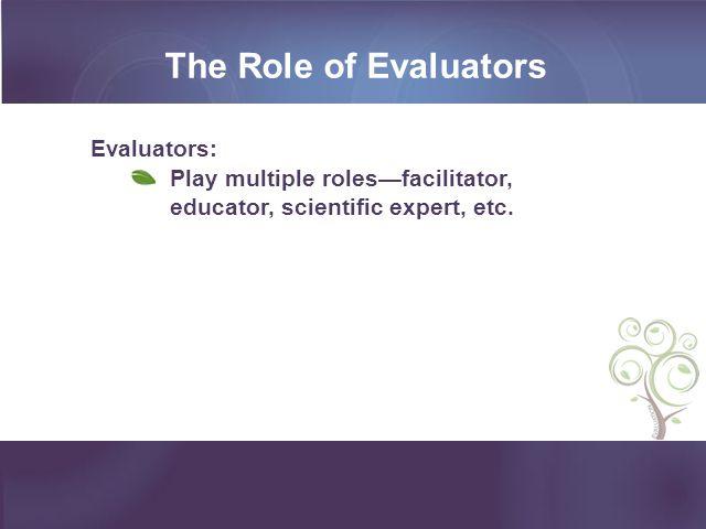 The Role of Evaluators Evaluators: Play multiple roles—facilitator, educator, scientific expert, etc.