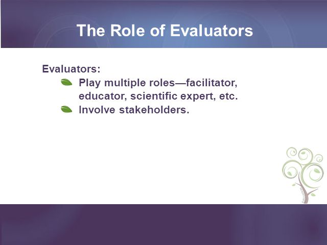 The Role of Evaluators Evaluators: Play multiple roles—facilitator, educator, scientific expert, etc. Involve stakeholders.