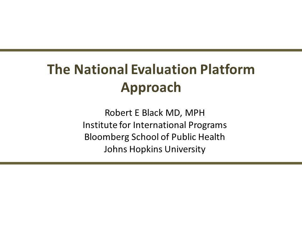 The National Evaluation Platform Approach Robert E Black MD, MPH Institute for International Programs Bloomberg School of Public Health Johns Hopkins