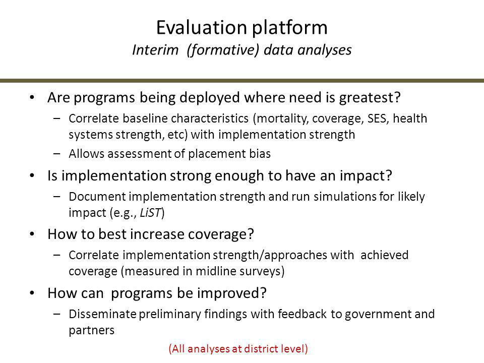Evaluation platform Interim (formative) data analyses Are programs being deployed where need is greatest? –Correlate baseline characteristics (mortali