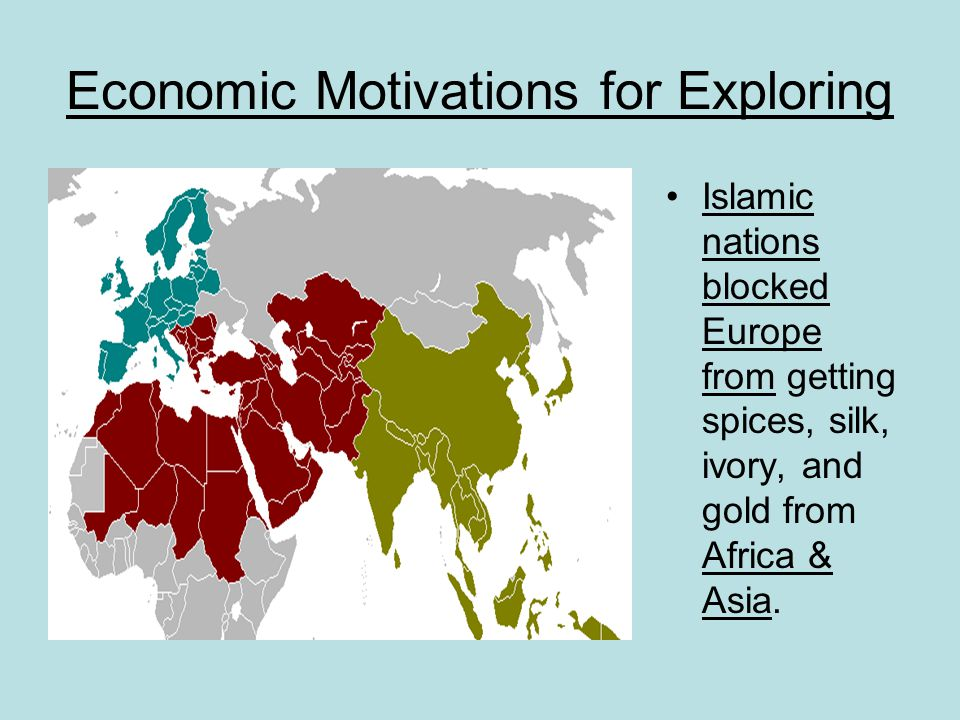Economic Motivations for Exploring Islamic nations blocked Europe from getting spices, silk, ivory, and gold from Africa & Asia.