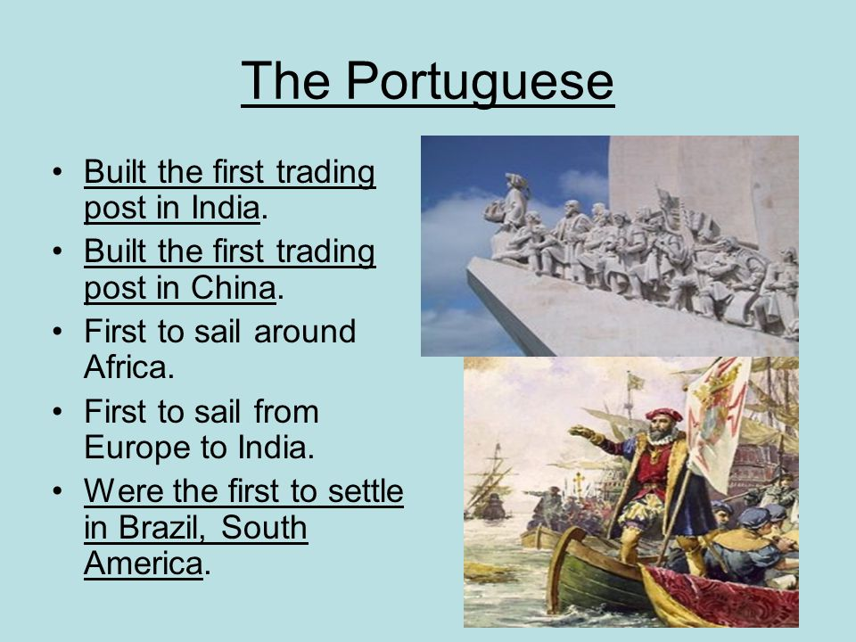The Portuguese Built the first trading post in India. Built the first trading post in China. First to sail around Africa. First to sail from Europe to