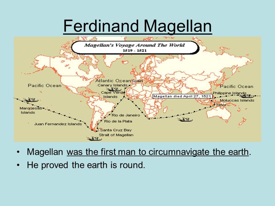 Ferdinand Magellan Magellan was the first man to circumnavigate the earth. He proved the earth is round.
