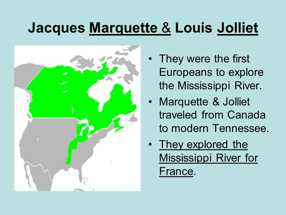 Jacques Marquette & Louis Jolliet They were the first Europeans to explore the Mississippi River. Marquette & Jolliet traveled from Canada to modern T