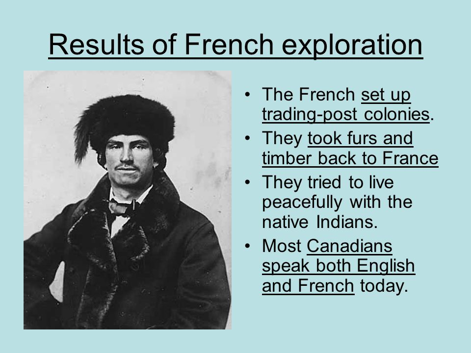 Results of French exploration The French set up trading-post colonies. They took furs and timber back to France They tried to live peacefully with the