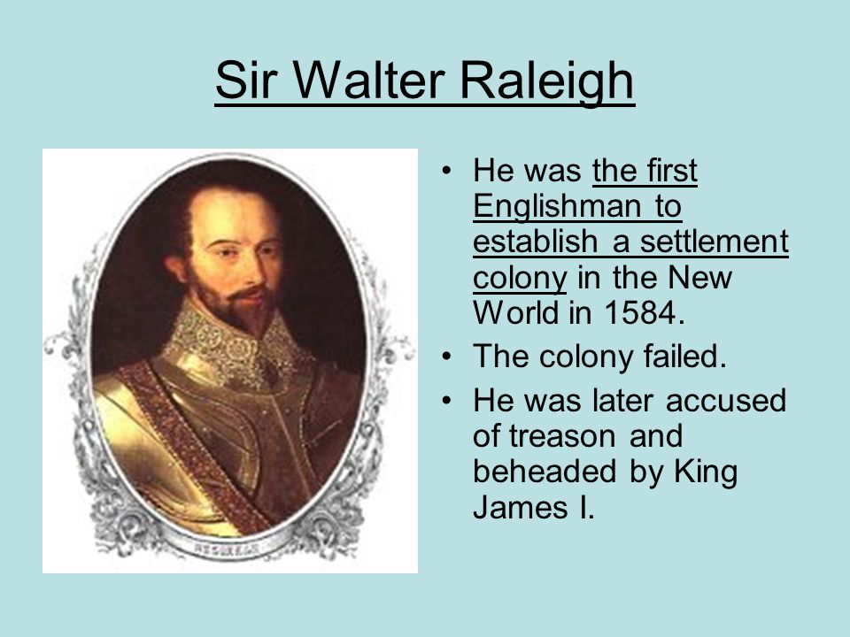 Sir Walter Raleigh He was the first Englishman to establish a settlement colony in the New World in 1584. The colony failed. He was later accused of t