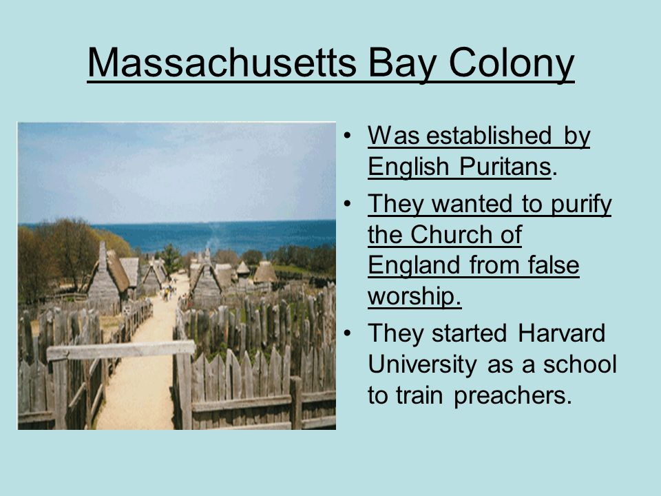 Massachusetts Bay Colony Was established by English Puritans. They wanted to purify the Church of England from false worship. They started Harvard Uni