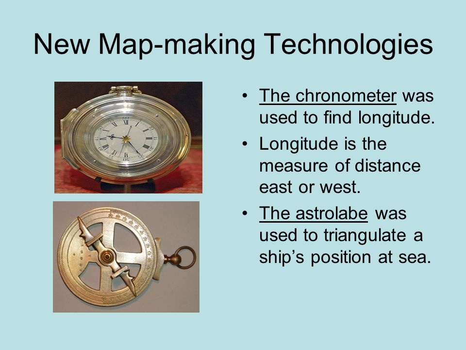 New Map-making Technologies The chronometer was used to find longitude. Longitude is the measure of distance east or west. The astrolabe was used to t