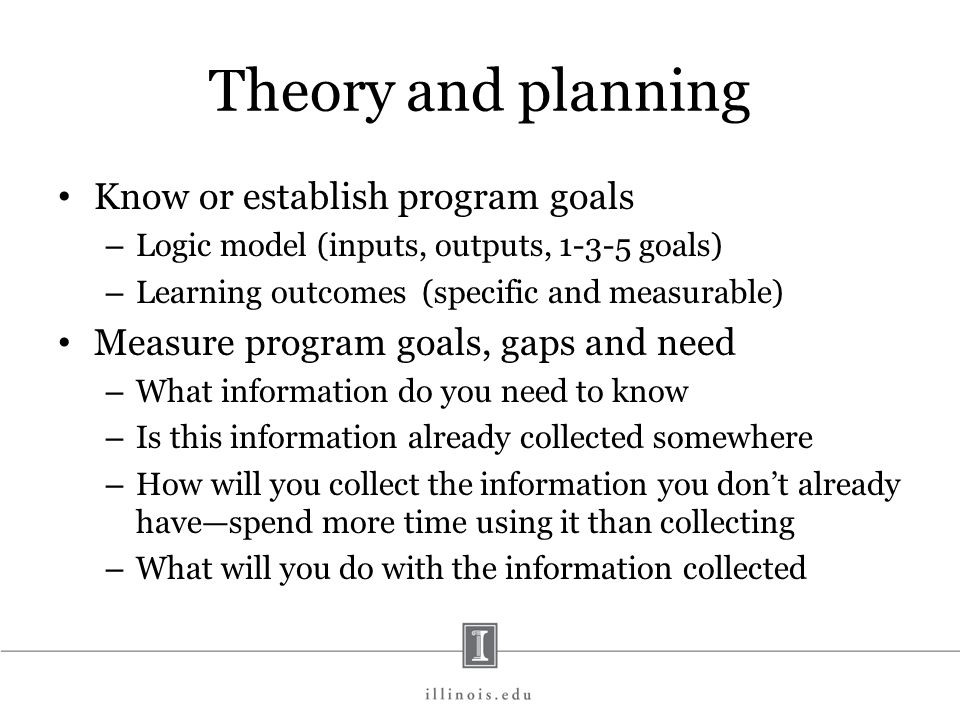 Theory and planning Know or establish program goals – Logic model (inputs, outputs, 1-3-5 goals) – Learning outcomes (specific and measurable) Measure