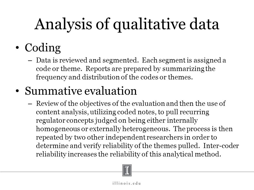 Analysis of qualitative data Coding – Data is reviewed and segmented. Each segment is assigned a code or theme. Reports are prepared by summarizing th