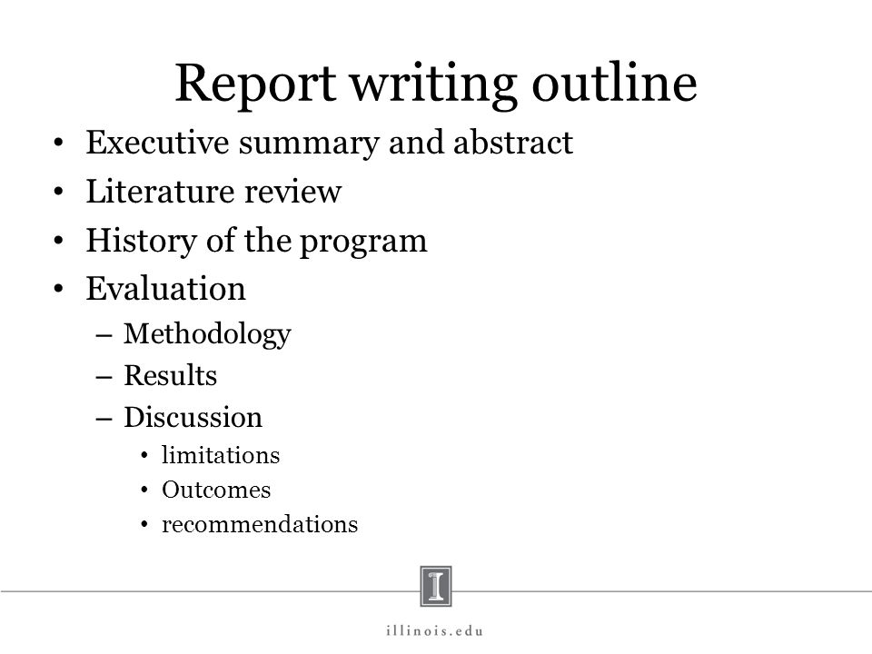 Report writing outline Executive summary and abstract Literature review History of the program Evaluation – Methodology – Results – Discussion limitat