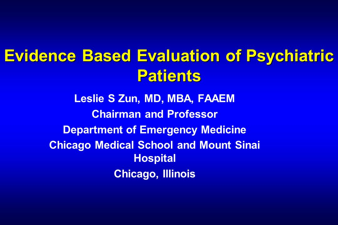 Evidence Based Evaluation of Psychiatric Patients Leslie S Zun, MD, MBA, FAAEM Chairman and Professor Department of Emergency Medicine Chicago Medical School and Mount Sinai Hospital Chicago, Illinois