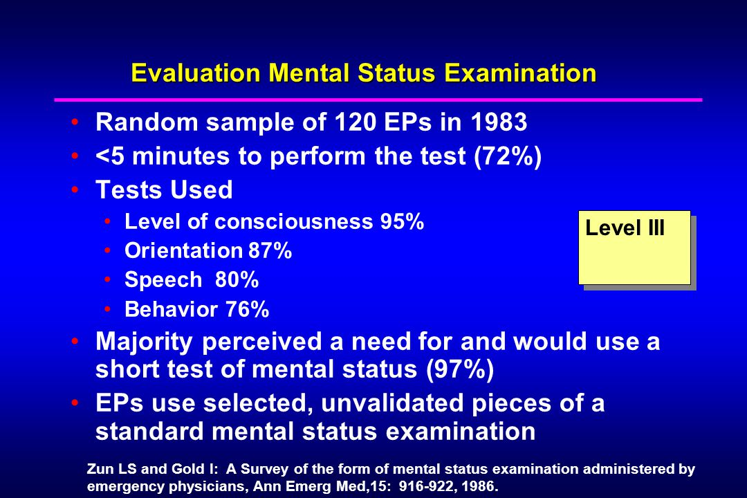 Evaluation Mental Status Examination Random sample of 120 EPs in 1983 <5 minutes to perform the test (72%) Tests Used Level of consciousness 95% Orientation 87% Speech 80% Behavior 76% Majority perceived a need for and would use a short test of mental status (97%) EPs use selected, unvalidated pieces of a standard mental status examination Level III Zun LS and Gold I: A Survey of the form of mental status examination administered by emergency physicians, Ann Emerg Med,15: 916-922, 1986.