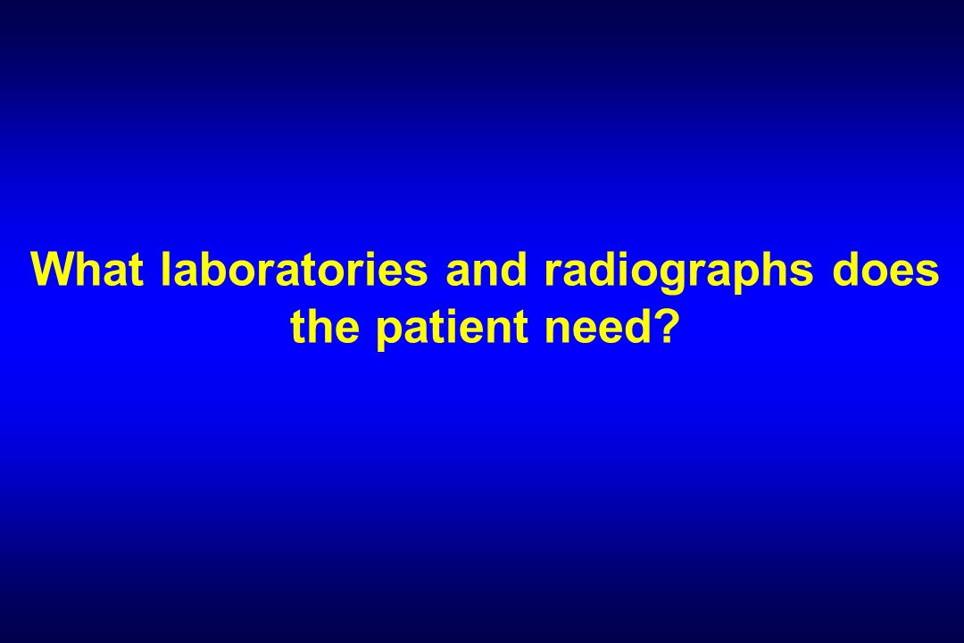 What laboratories and radiographs does the patient need?