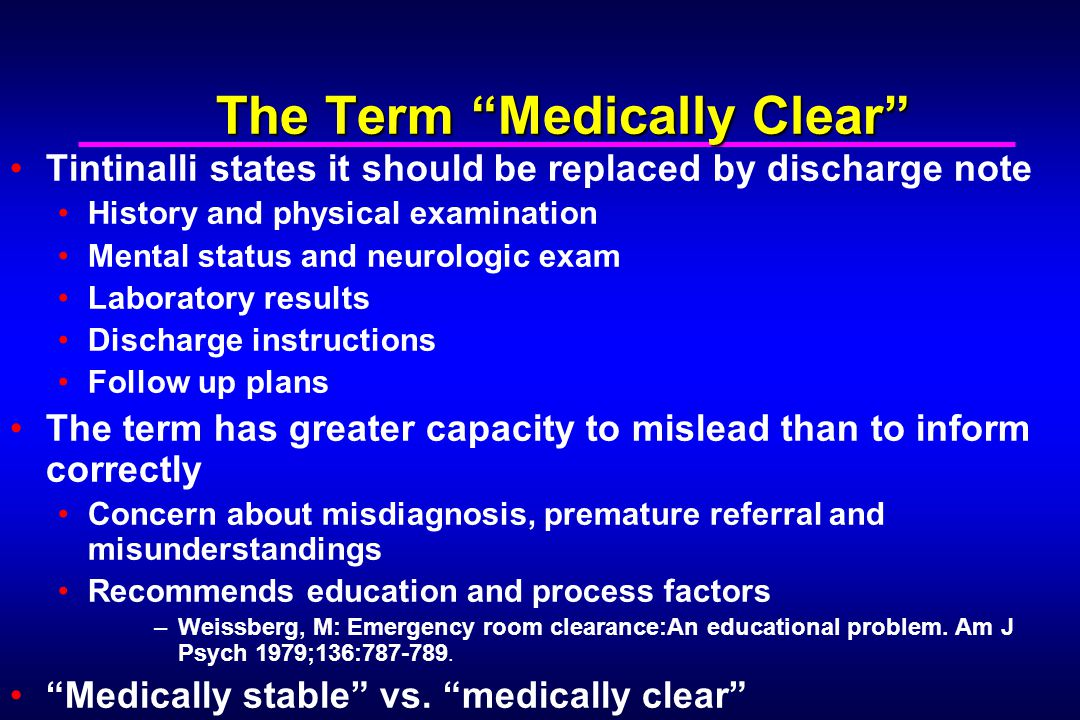 The Term Medically Clear Tintinalli states it should be replaced by discharge note History and physical examination Mental status and neurologic exam Laboratory results Discharge instructions Follow up plans The term has greater capacity to mislead than to inform correctly Concern about misdiagnosis, premature referral and misunderstandings Recommends education and process factors –Weissberg, M: Emergency room clearance:An educational problem.