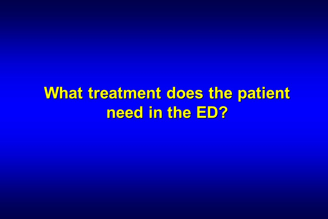 What treatment does the patient need in the ED?