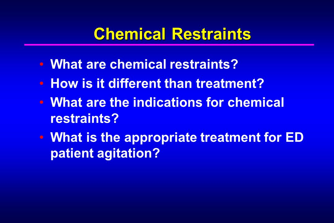 Chemical Restraints What are chemical restraints? How is it different than treatment? What are the indications for chemical restraints? What is the ap