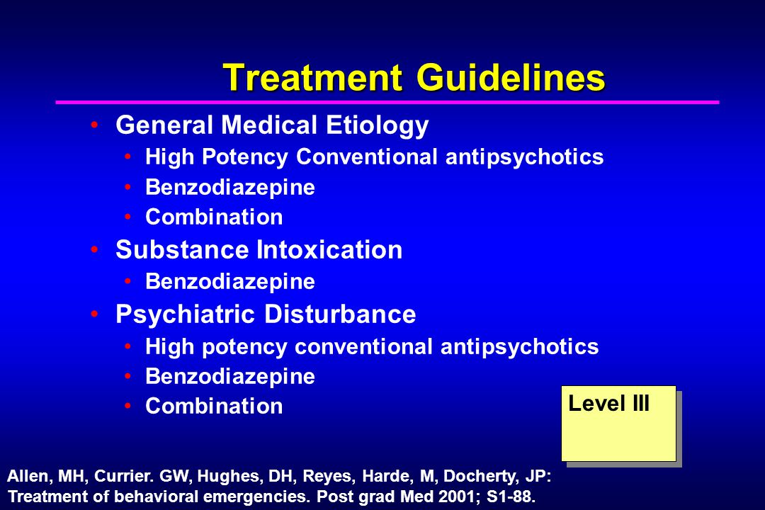 Treatment Guidelines General Medical Etiology High Potency Conventional antipsychotics Benzodiazepine Combination Substance Intoxication Benzodiazepine Psychiatric Disturbance High potency conventional antipsychotics Benzodiazepine Combination Level III Allen, MH, Currier.