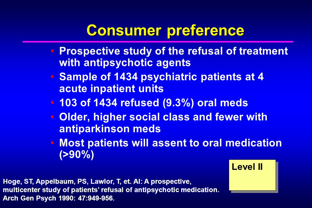 Consumer preference Prospective study of the refusal of treatment with antipsychotic agents Sample of 1434 psychiatric patients at 4 acute inpatient units 103 of 1434 refused (9.3%) oral meds Older, higher social class and fewer with antiparkinson meds Most patients will assent to oral medication (>90%) Level II Hoge, ST, Appelbaum, PS, Lawlor, T, et.