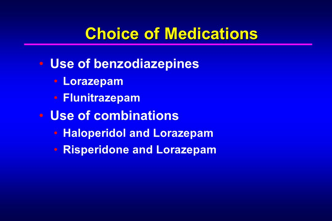 Choice of Medications Use of benzodiazepines Lorazepam Flunitrazepam Use of combinations Haloperidol and Lorazepam Risperidone and Lorazepam