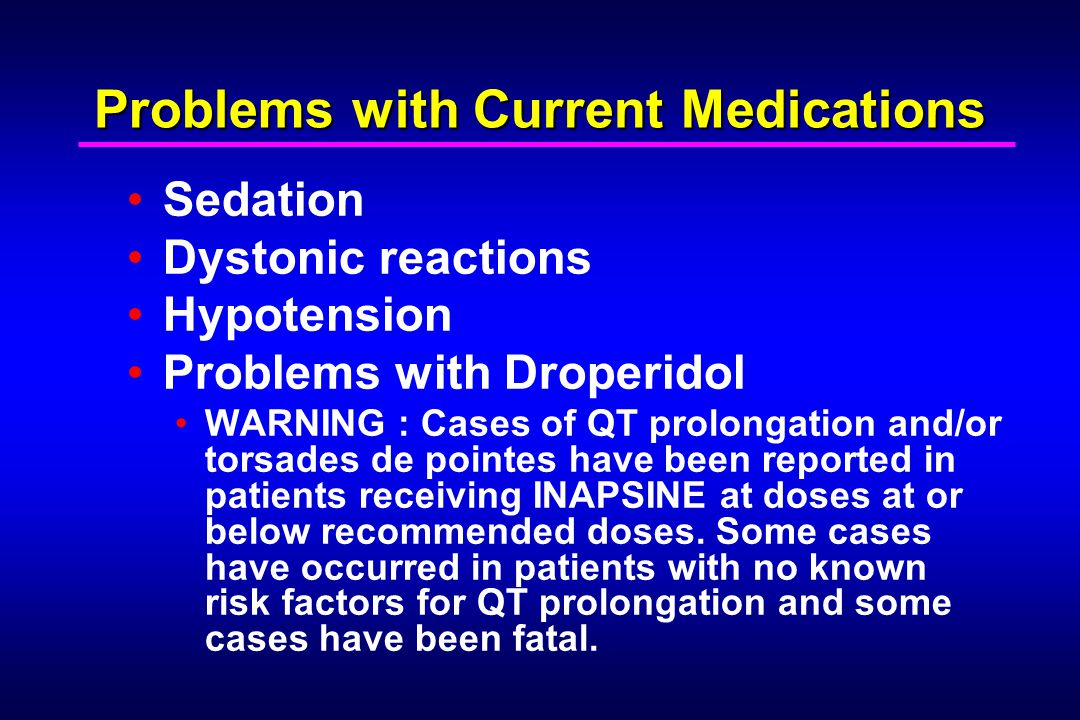 Problems with Current Medications Sedation Dystonic reactions Hypotension Problems with Droperidol WARNING : Cases of QT prolongation and/or torsades de pointes have been reported in patients receiving INAPSINE at doses at or below recommended doses.