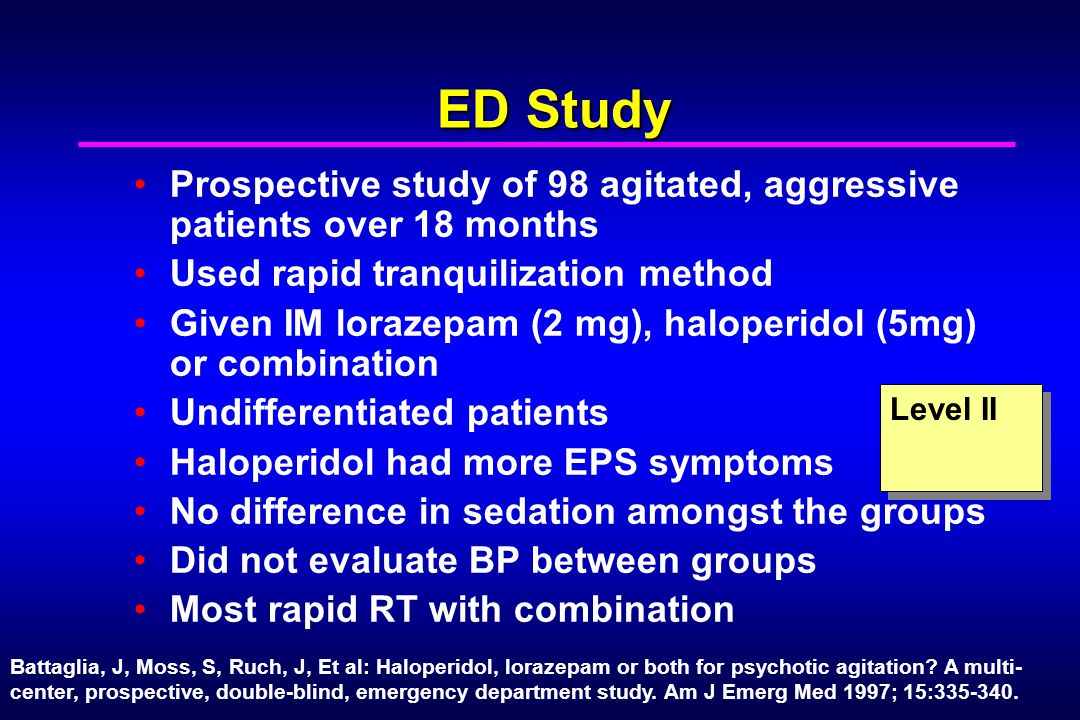 ED Study Prospective study of 98 agitated, aggressive patients over 18 months Used rapid tranquilization method Given IM lorazepam (2 mg), haloperidol
