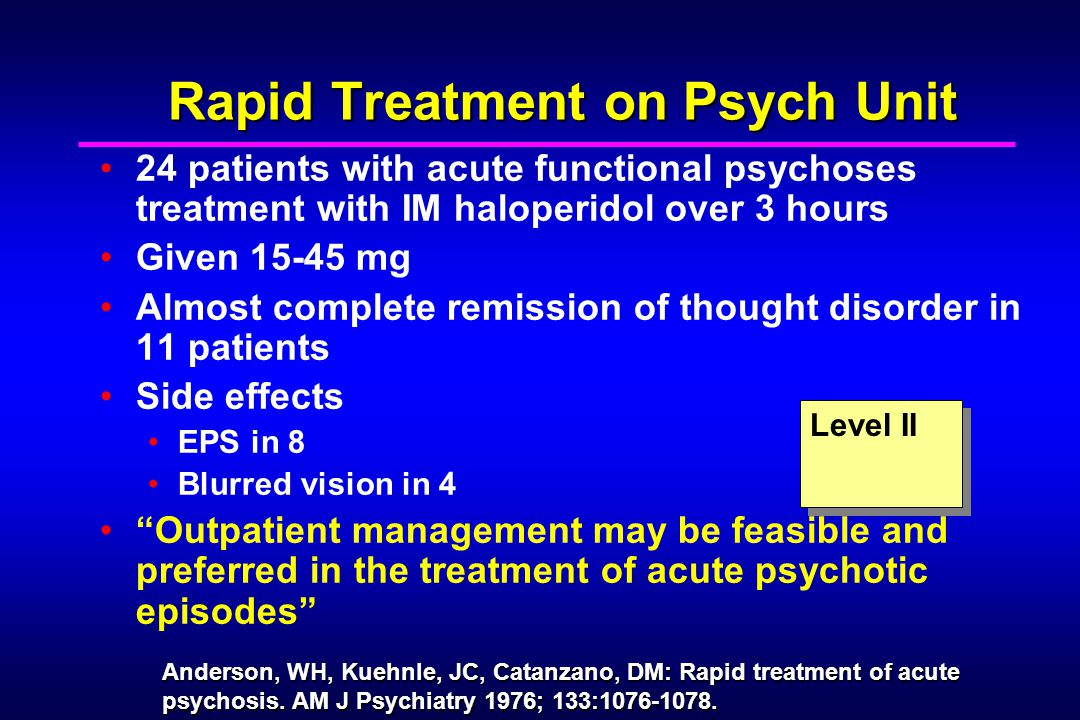 Rapid Treatment on Psych Unit 24 patients with acute functional psychoses treatment with IM haloperidol over 3 hours Given 15-45 mg Almost complete remission of thought disorder in 11 patients Side effects EPS in 8 Blurred vision in 4 Outpatient management may be feasible and preferred in the treatment of acute psychotic episodes Level II Anderson, WH, Kuehnle, JC, Catanzano, DM: Rapid treatment of acute psychosis.