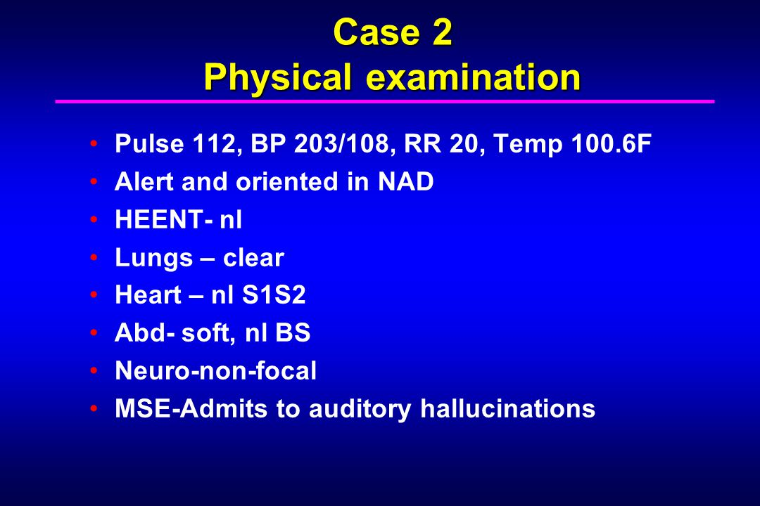 Case 2 Physical examination Pulse 112, BP 203/108, RR 20, Temp 100.6F Alert and oriented in NAD HEENT- nl Lungs – clear Heart – nl S1S2 Abd- soft, nl BS Neuro-non-focal MSE-Admits to auditory hallucinations