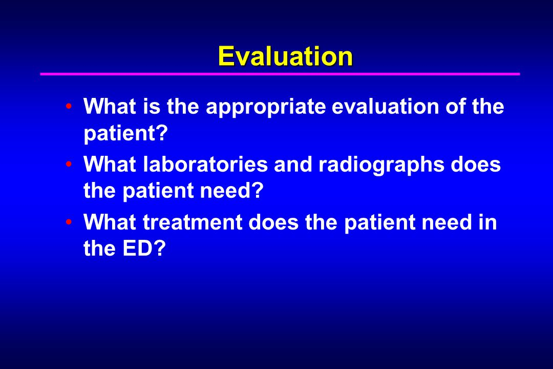 Evaluation What is the appropriate evaluation of the patient? What laboratories and radiographs does the patient need? What treatment does the patient