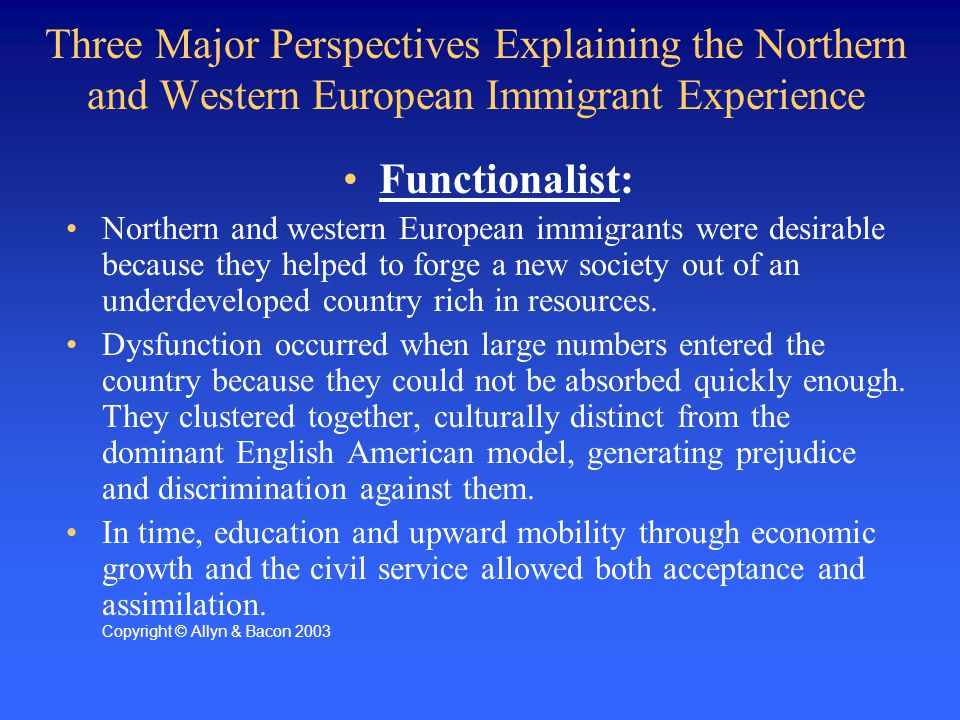 Three Major Perspectives Explaining the Northern and Western European Immigrant Experience Functionalist: Northern and western European immigrants were desirable because they helped to forge a new society out of an underdeveloped country rich in resources.