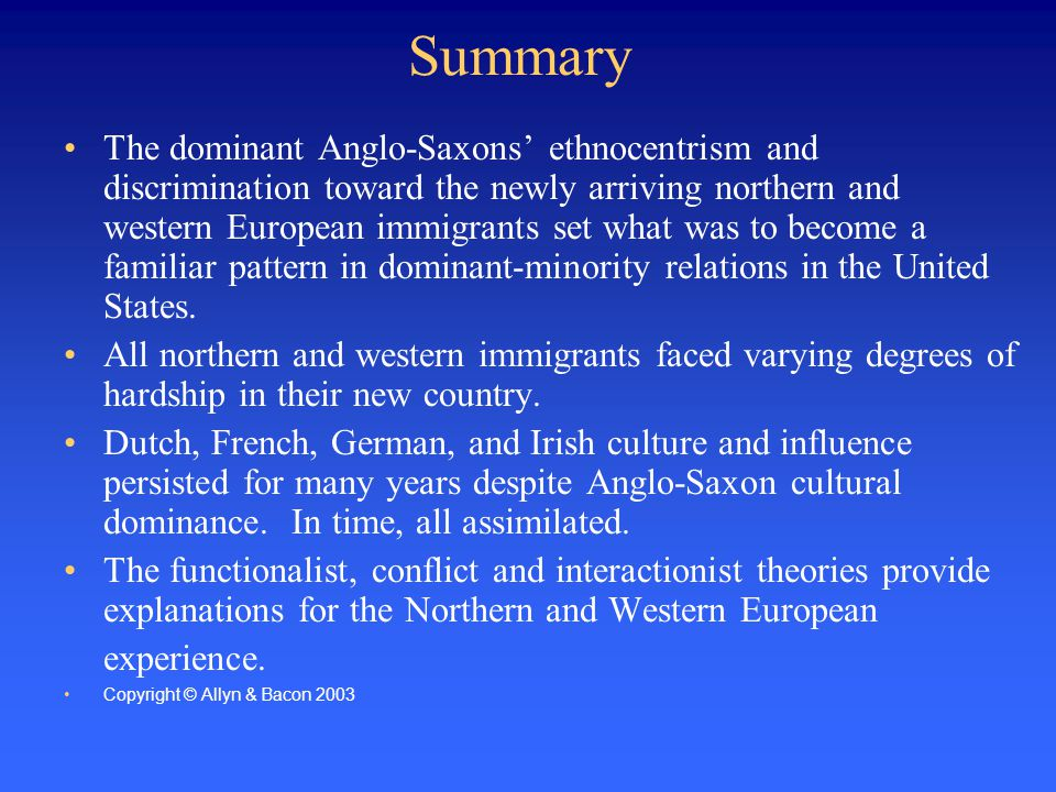 Summary The dominant Anglo-Saxons' ethnocentrism and discrimination toward the newly arriving northern and western European immigrants set what was to become a familiar pattern in dominant-minority relations in the United States.