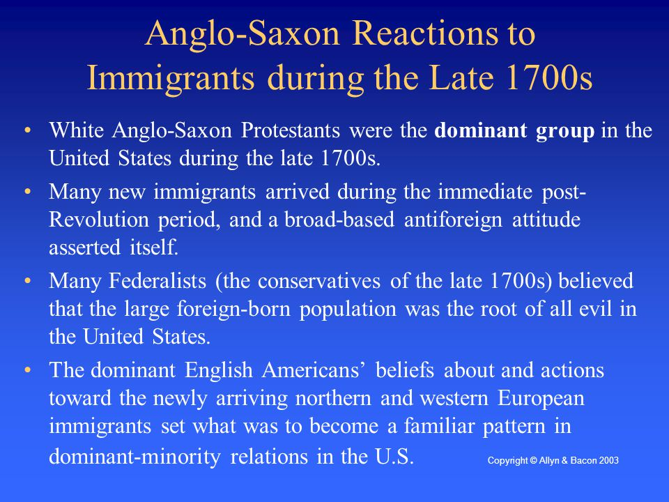 Anglo-Saxon Reactions to Immigrants during the Late 1700s White Anglo-Saxon Protestants were the dominant group in the United States during the late 1700s.