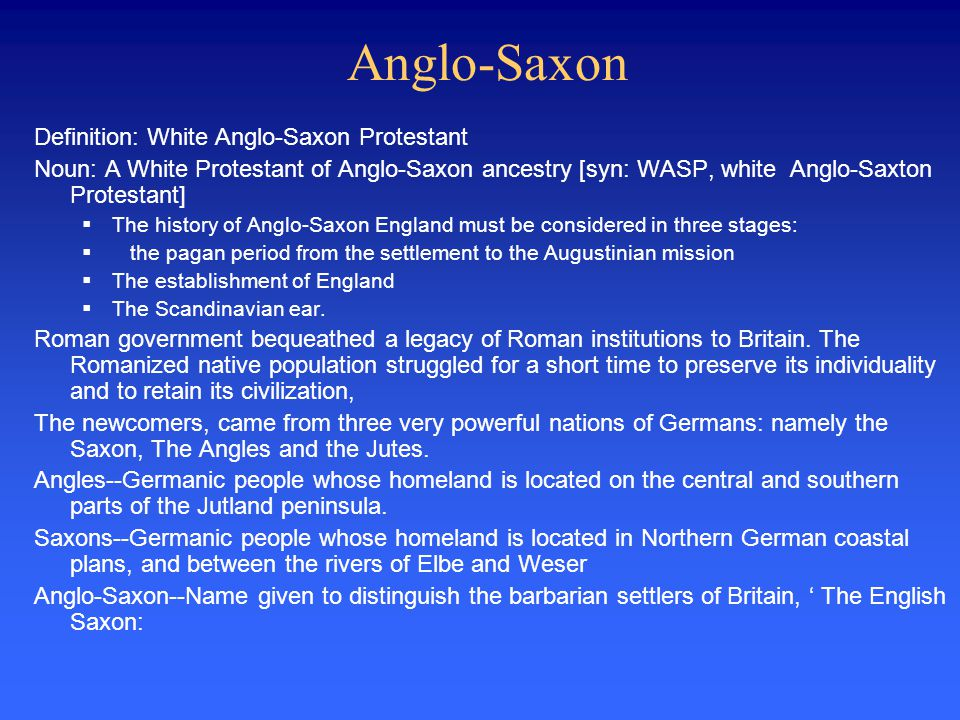 Anglo-Saxon Definition: White Anglo-Saxon Protestant Noun: A White Protestant of Anglo-Saxon ancestry [syn: WASP, white Anglo-Saxton Protestant]  The history of Anglo-Saxon England must be considered in three stages:  the pagan period from the settlement to the Augustinian mission  The establishment of England  The Scandinavian ear.