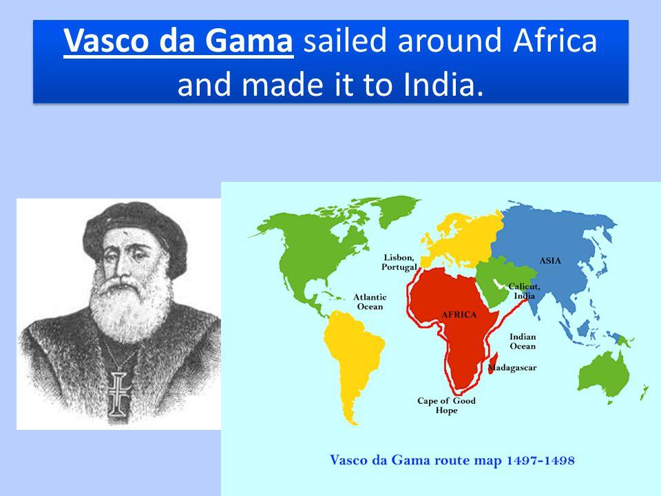 Vasco da Gama sailed around Africa and made it to India.