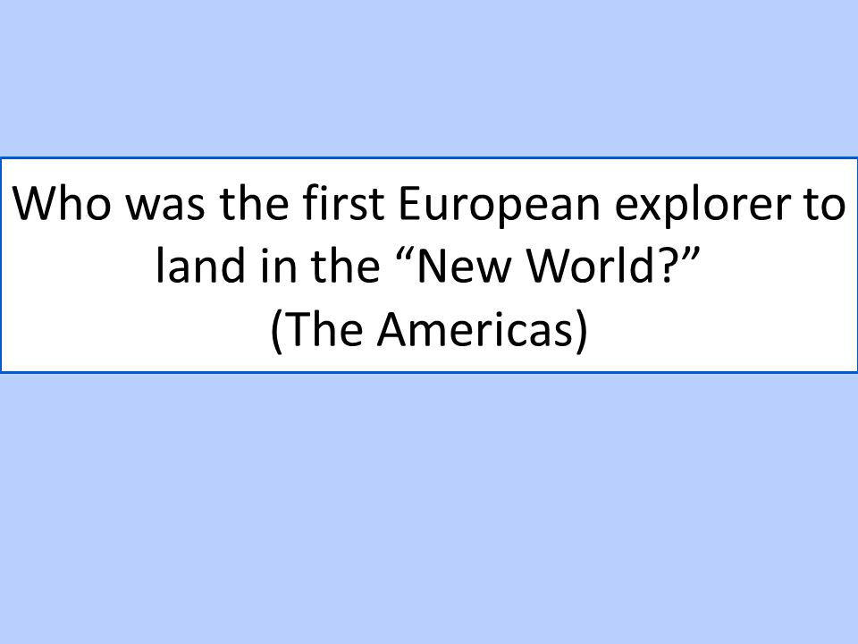 "Who was the first European explorer to land in the ""New World?"" (The Americas)"