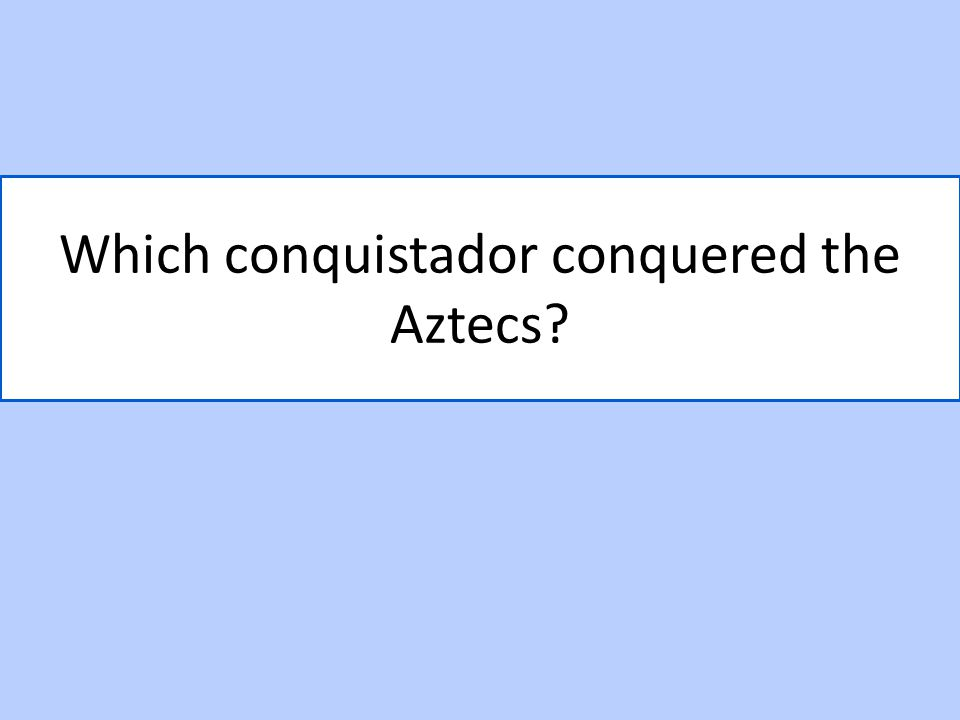 Which conquistador conquered the Aztecs?