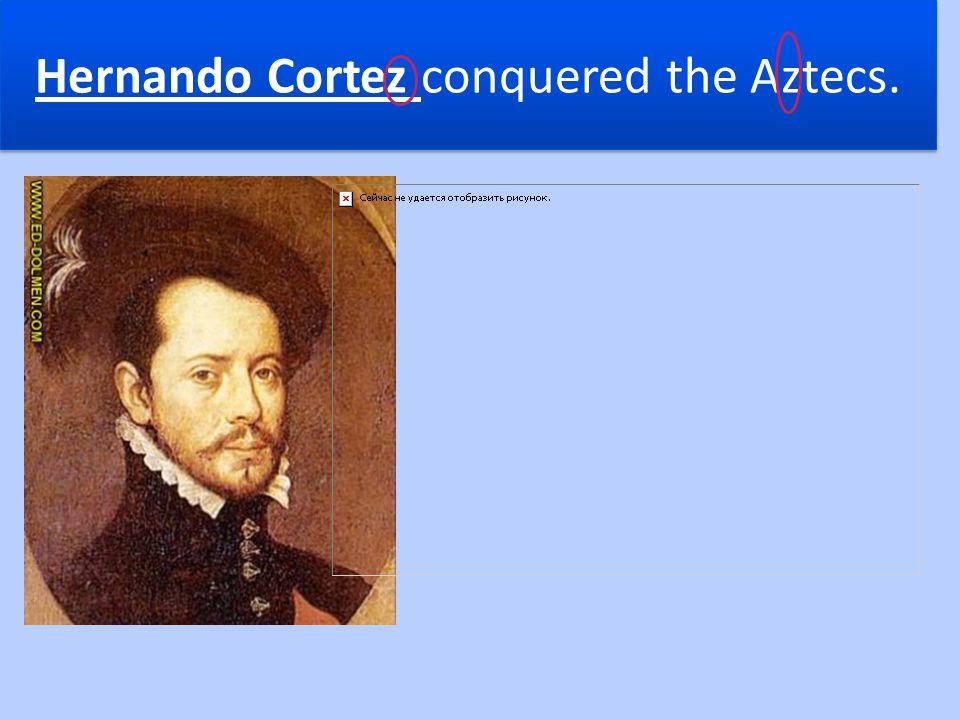 Hernando Cortez conquered the Aztecs.