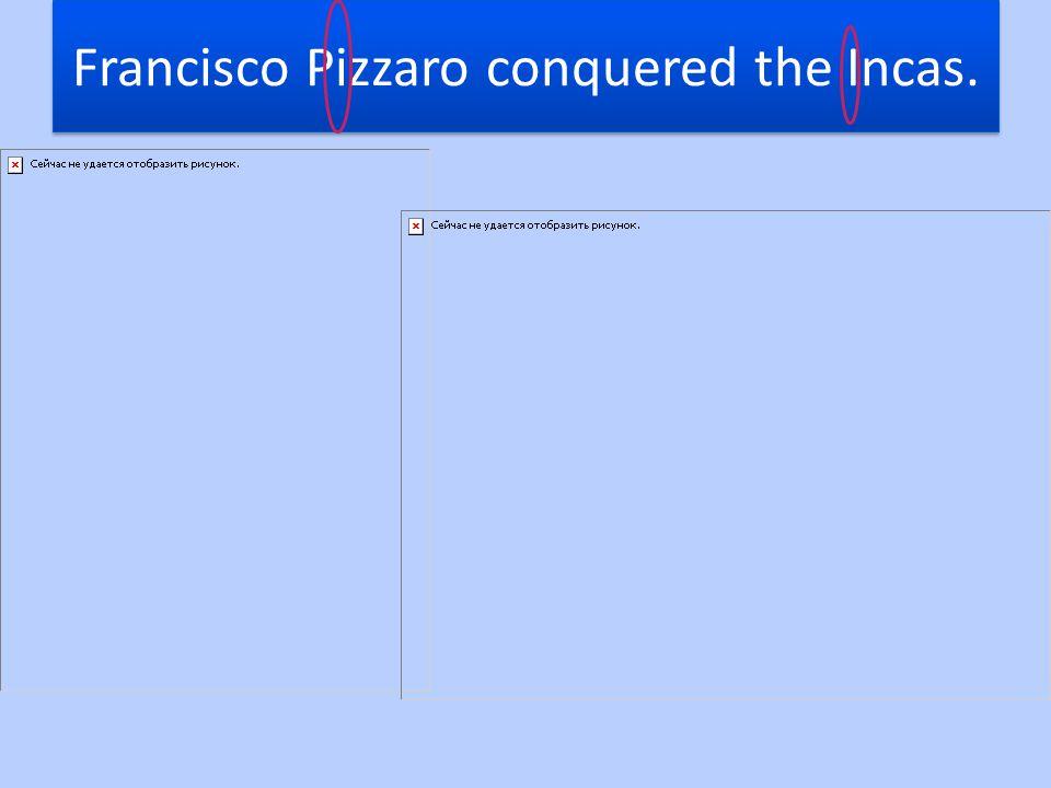Francisco Pizzaro conquered the Incas.