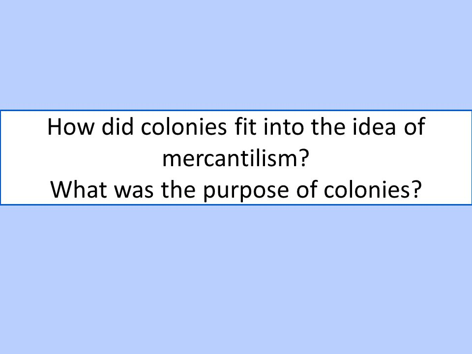 How did colonies fit into the idea of mercantilism? What was the purpose of colonies?