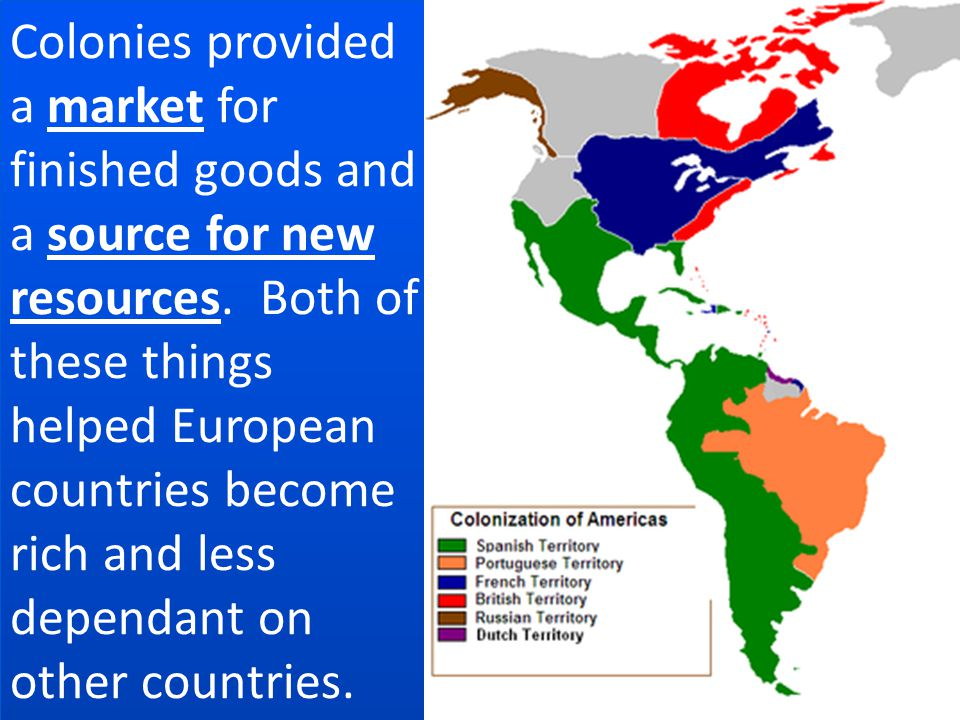Colonies provided a market for finished goods and a source for new resources.