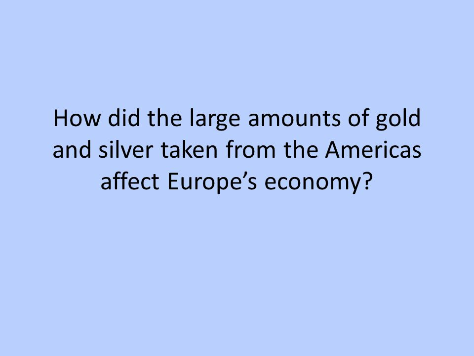 How did the large amounts of gold and silver taken from the Americas affect Europe's economy?
