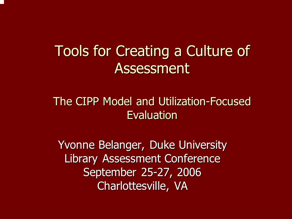 Tools for Creating a Culture of Assessment The CIPP Model and Utilization-Focused Evaluation Yvonne Belanger, Duke University Library Assessment Confe