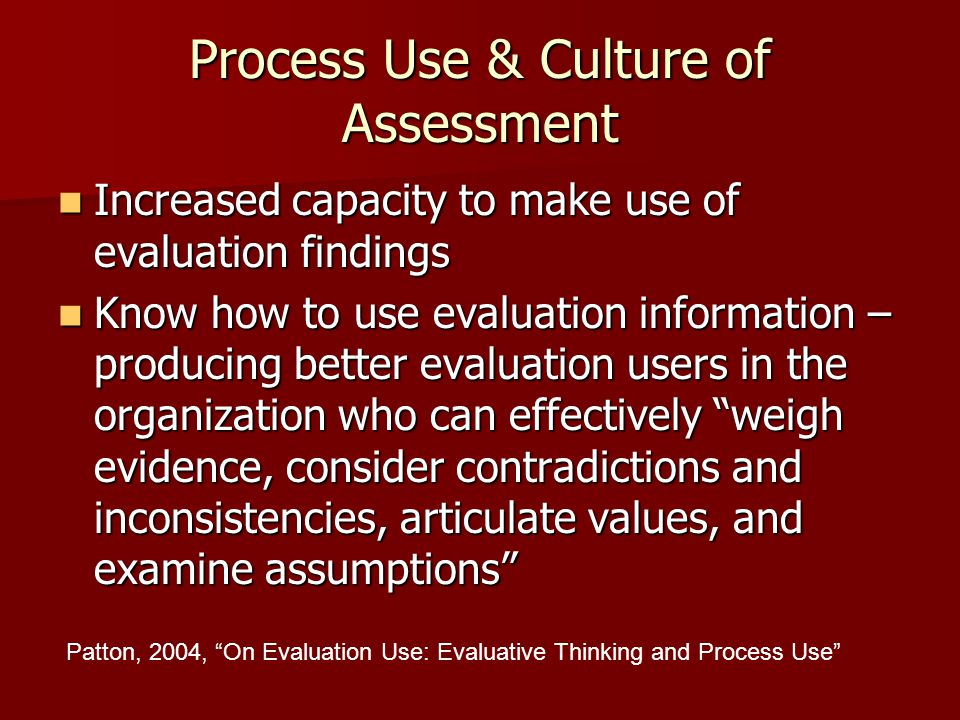 Process Use & Culture of Assessment Increased capacity to make use of evaluation findings Increased capacity to make use of evaluation findings Know h