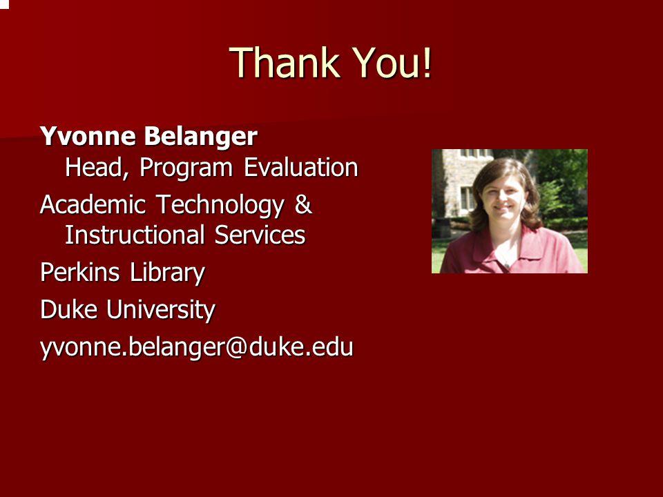 Thank You! Yvonne Belanger Head, Program Evaluation Academic Technology & Instructional Services Perkins Library Duke University yvonne.belanger@duke.