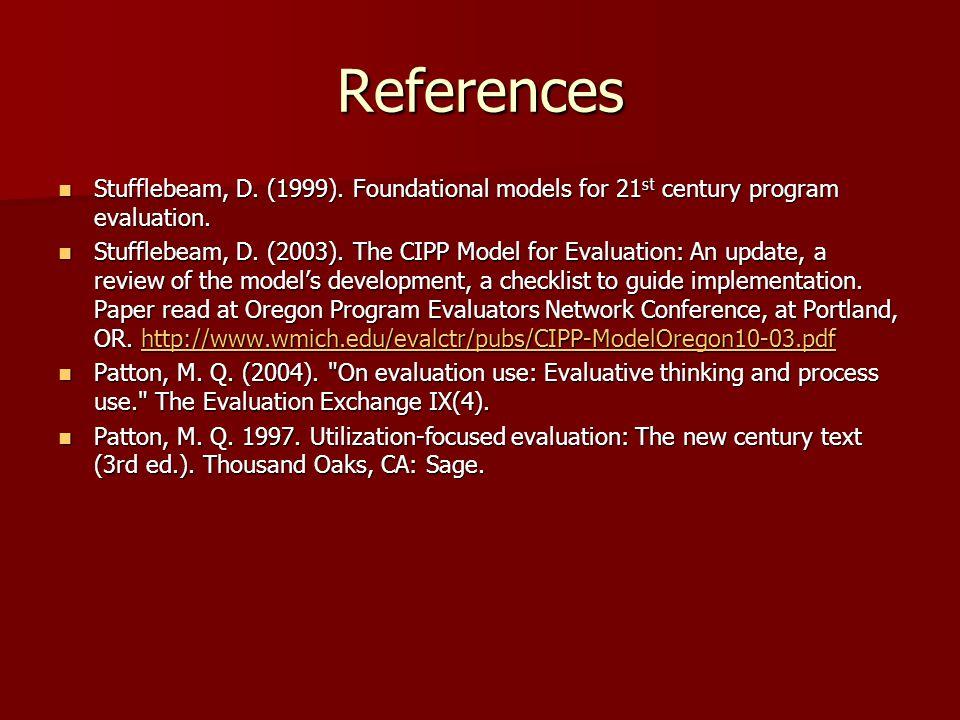 References Stufflebeam, D. (1999). Foundational models for 21 st century program evaluation. Stufflebeam, D. (1999). Foundational models for 21 st cen