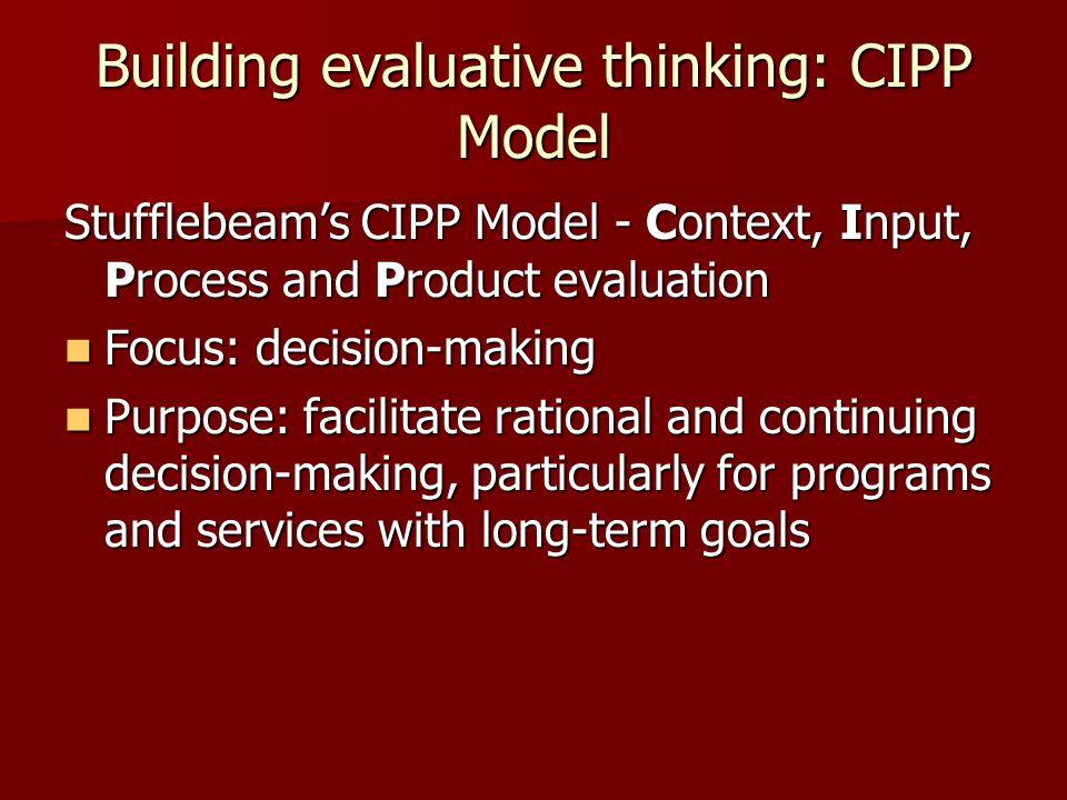 Building evaluative thinking: CIPP Model Stufflebeam's CIPP Model - Context, Input, Process and Product evaluation Focus: decision-making Focus: decis