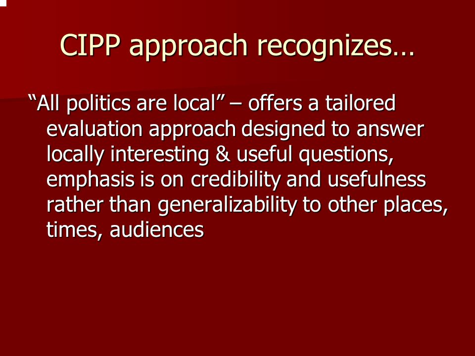 """CIPP approach recognizes… """"All politics are local"""" – offers a tailored evaluation approach designed to answer locally interesting & useful questions,"""