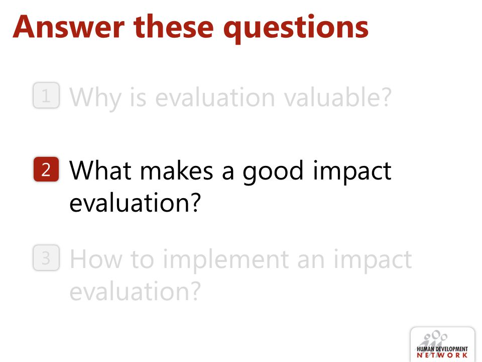 Answer these questions Why is evaluation valuable? How to implement an impact evaluation? What makes a good impact evaluation? 1 2 3