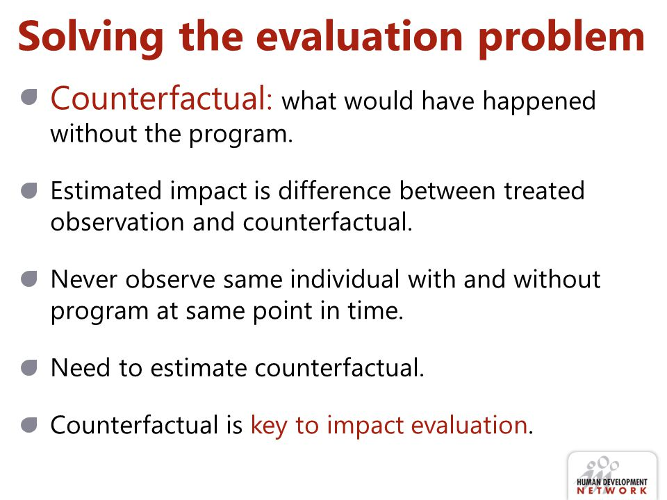 Solving the evaluation problem Estimated impact is difference between treated observation and counterfactual. Counterfactual : what would have happene