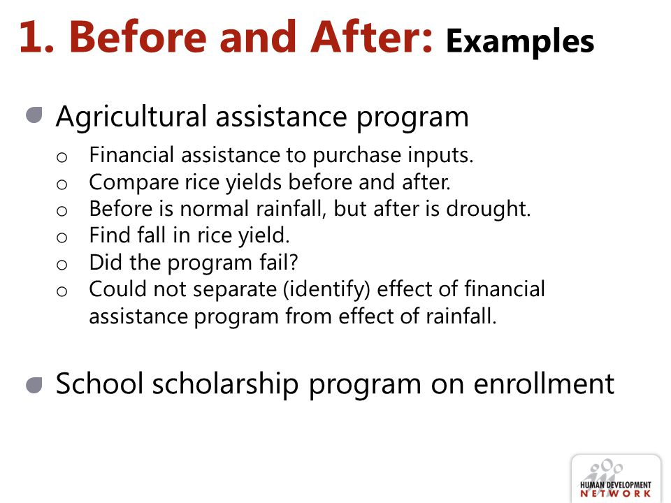 1. Before and After: Examples School scholarship program on enrollment Agricultural assistance program o Financial assistance to purchase inputs. o Co